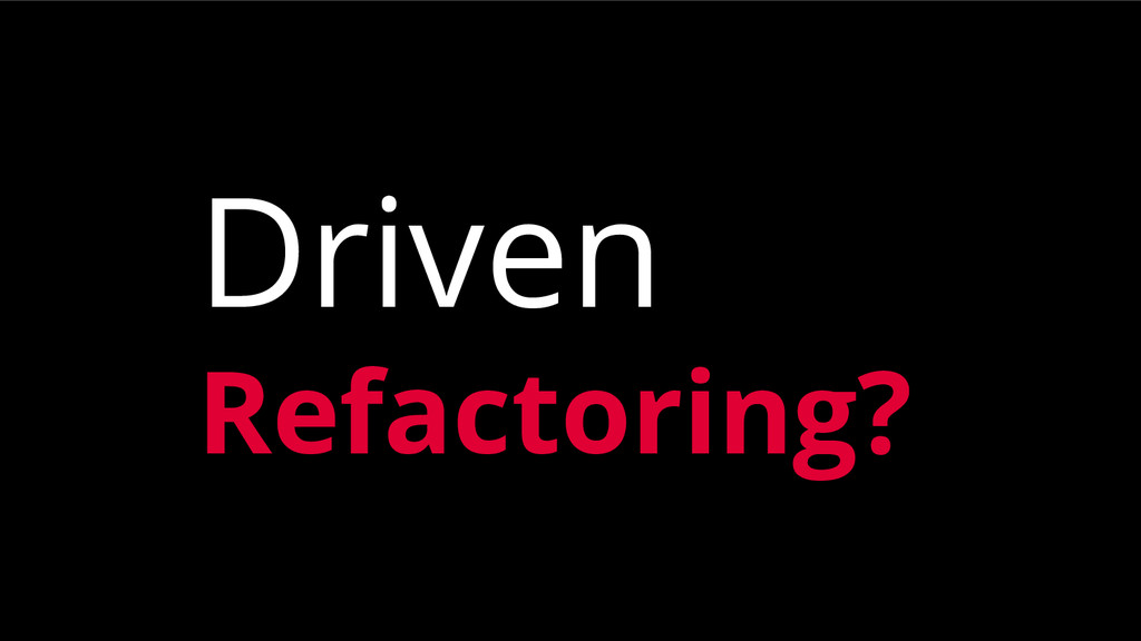 Driven Refactoring?