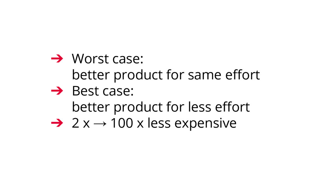 ➔ Worst case: better product for same effort ➔ ...