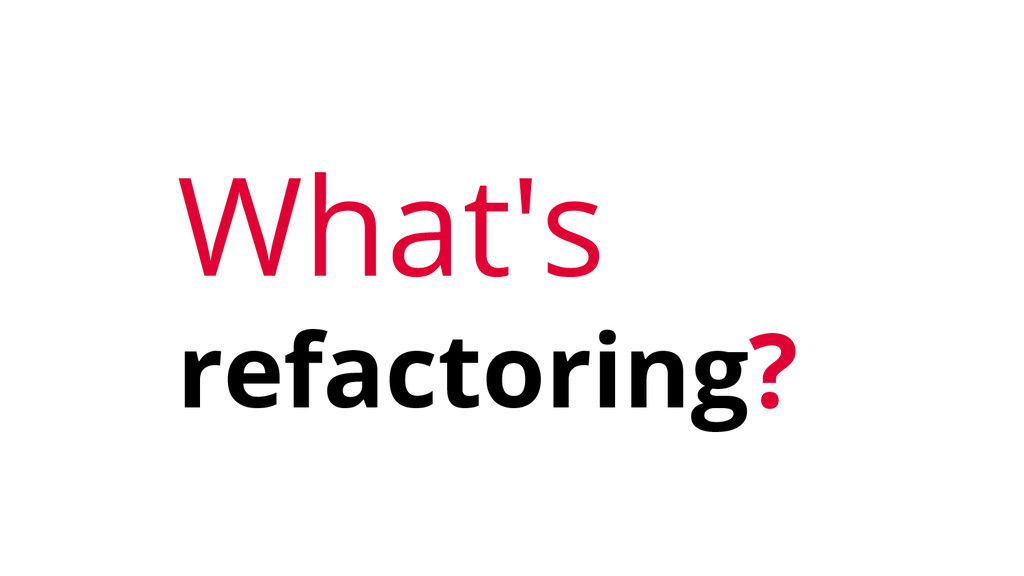 What's refactoring?