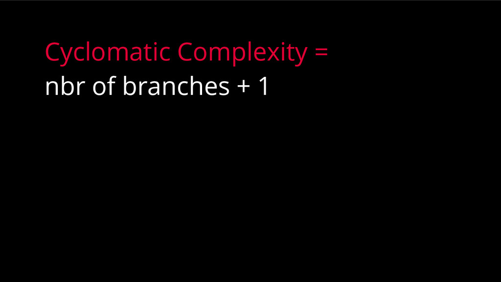 Cyclomatic Complexity = nbr of branches + 1