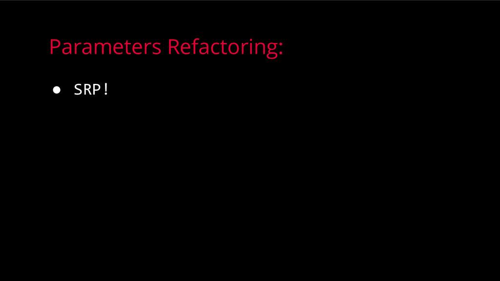 Parameters Refactoring: ● SRP!