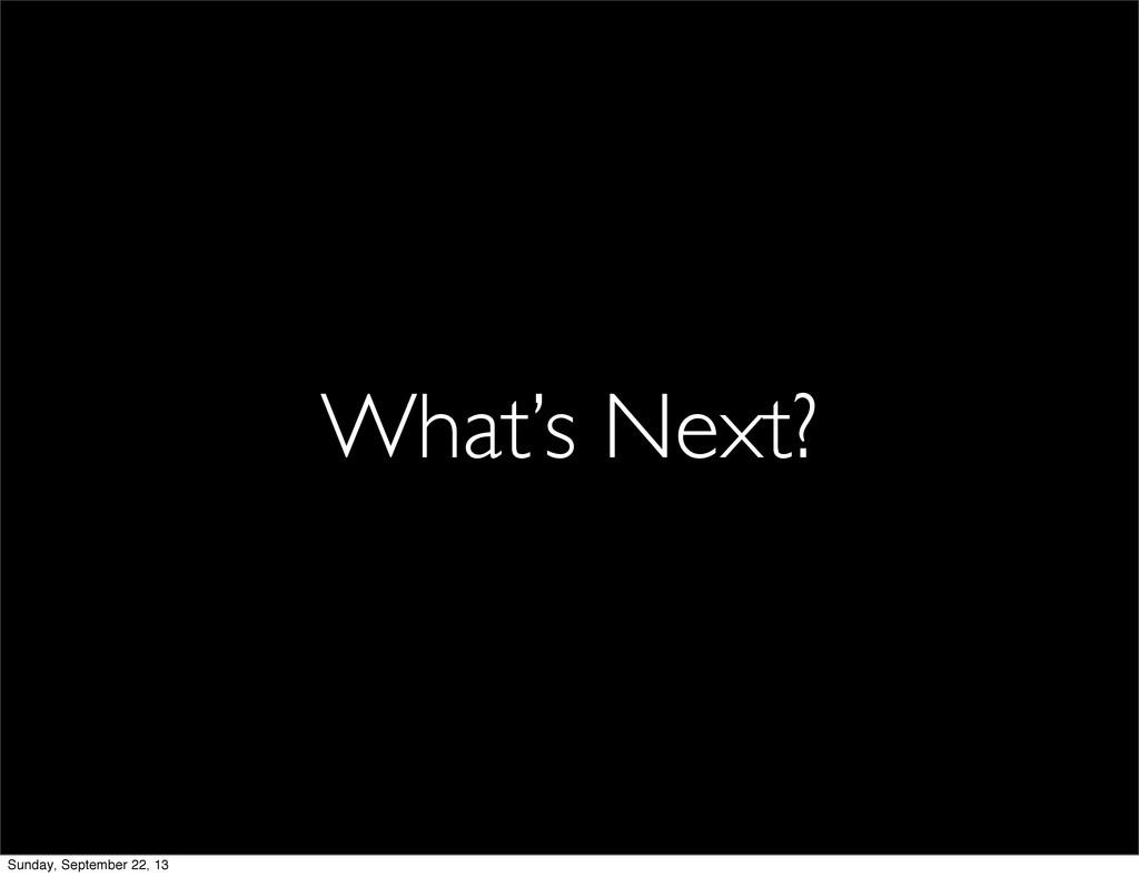 What's Next? Sunday, September 22, 13