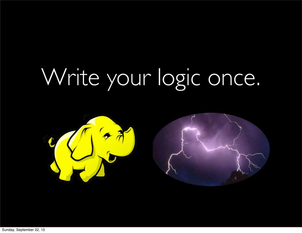 Write your logic once. Sunday, September 22, 13