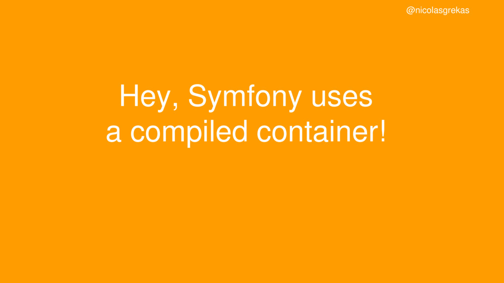 Hey, Symfony uses a compiled container! @nicola...