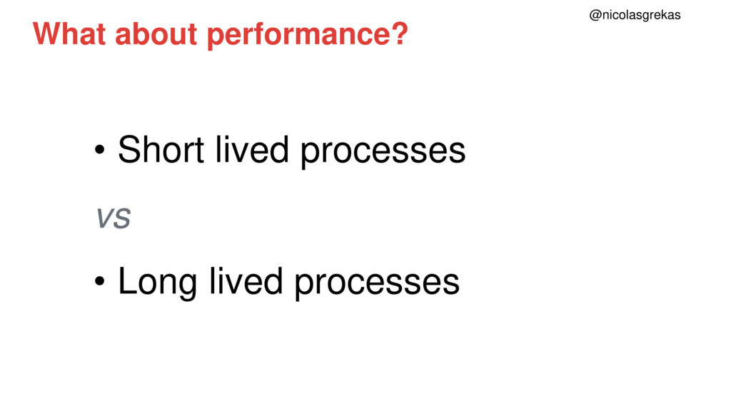 What about performance? • Short lived processes...