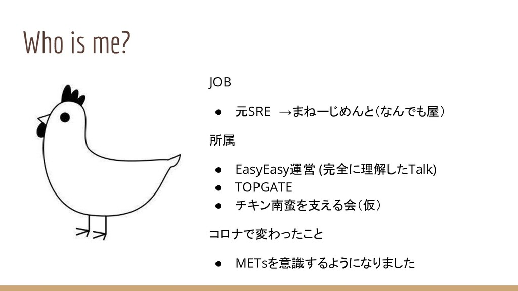 Who is me? JOB ● 元SRE →まねーじめんと(なんでも屋) 所属 ● Easy...