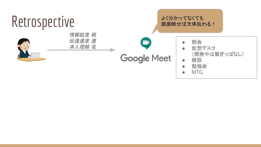 Retrospective 情報粒度 粗 伝達速度 速 本人理解 低 ● 朝会 ● 仮想デスク...