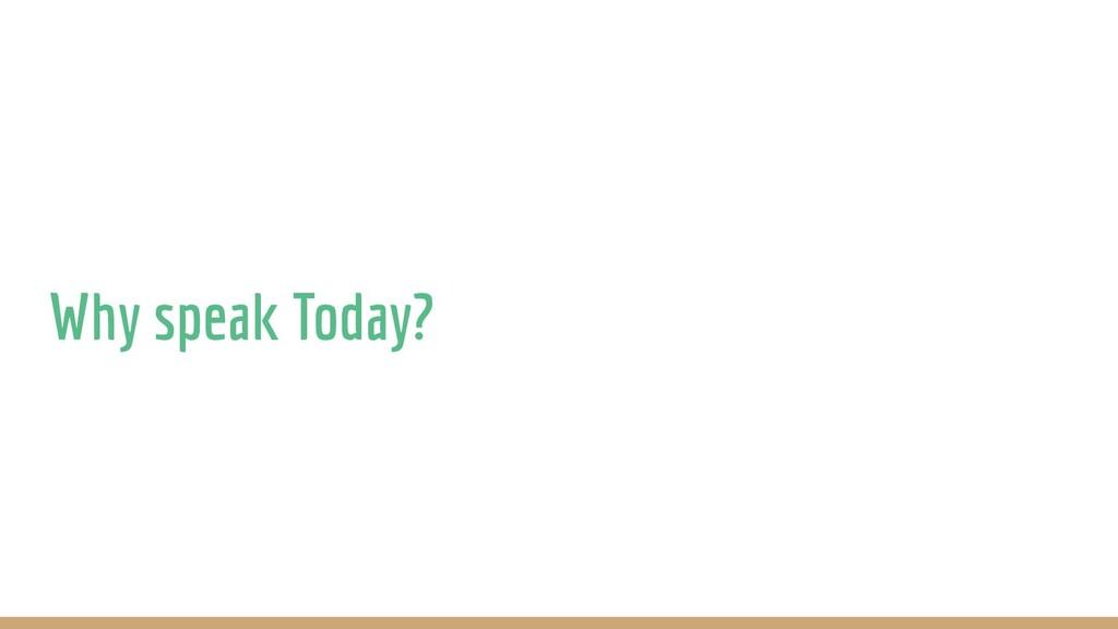 Why speak Today?