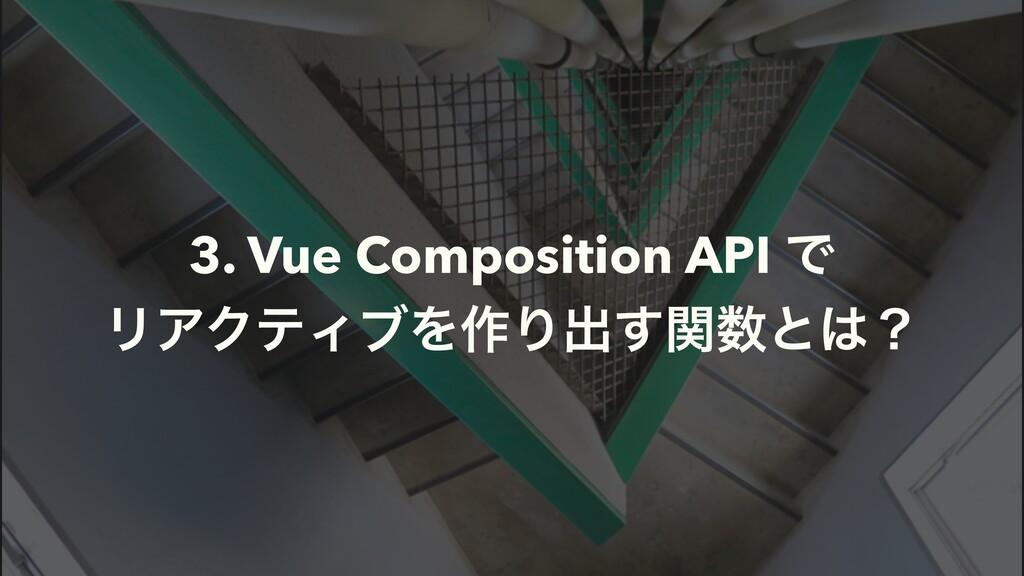 3. Vue Composition API Ͱ ϦΞΫςΟϒΛ࡞Γग़ؔ͢ͱʁ