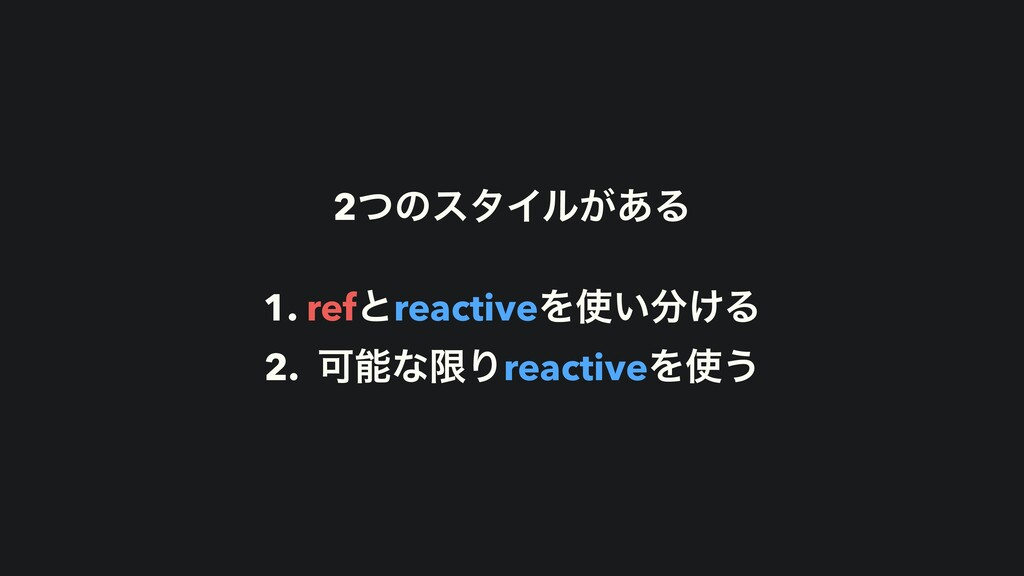 2ͭͷελΠϧ͕͋Δ 1. refͱreactiveΛ͍͚Δ 2. ՄͳݶΓreacti...
