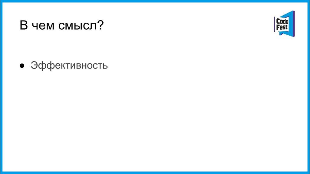 В чем смысл? ● Эффективность