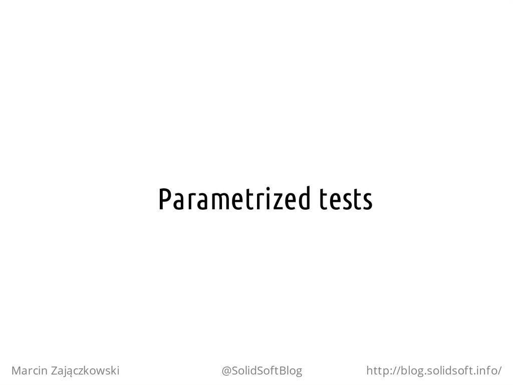 Parametrized tests Marcin Zajączkowski @SolidSo...