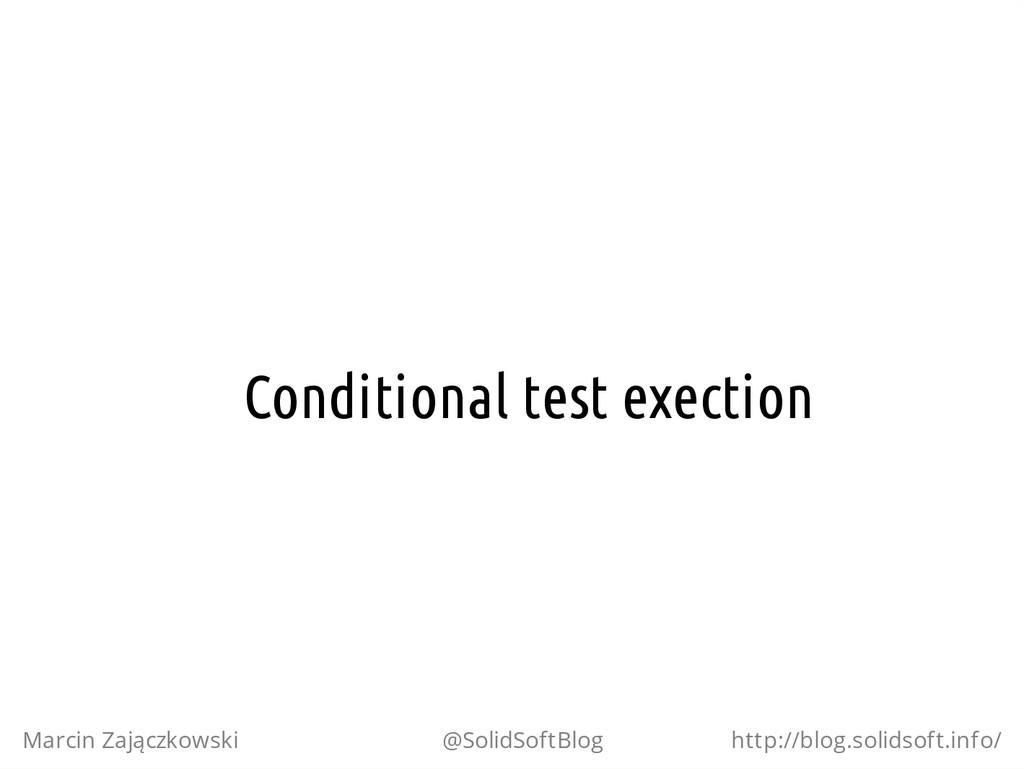 Conditional test exection Marcin Zajączkowski @...