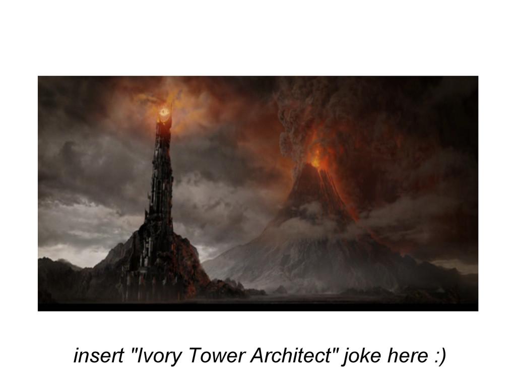 "insert ""Ivory Tower Architect"" joke here :)"