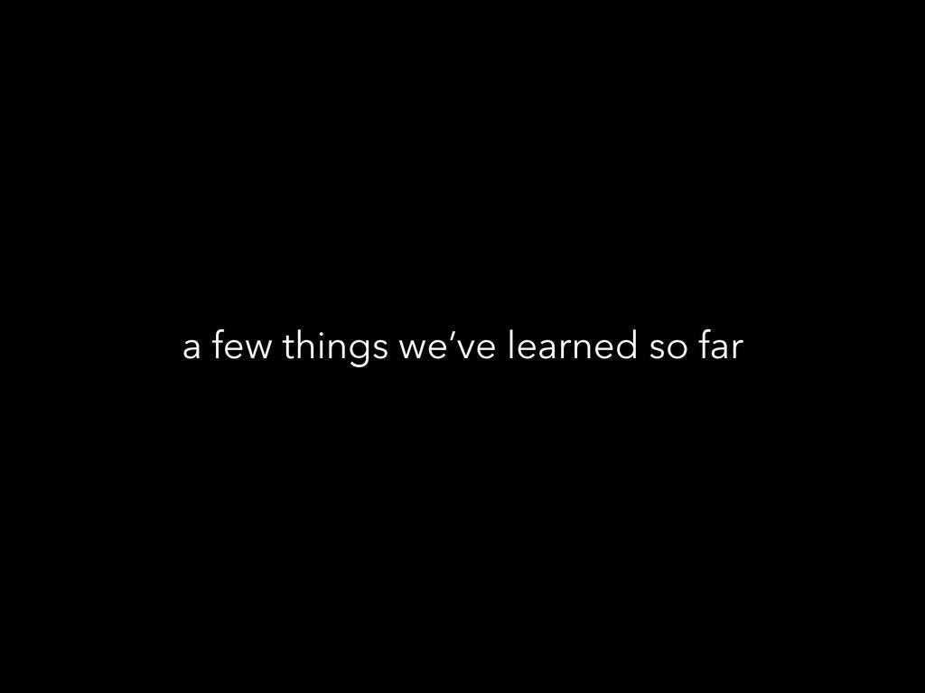 a few things we've learned so far