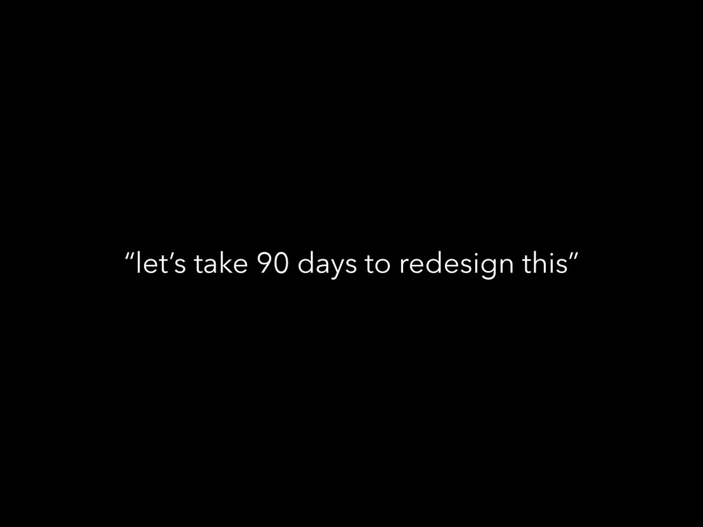 """let's take 90 days to redesign this"""