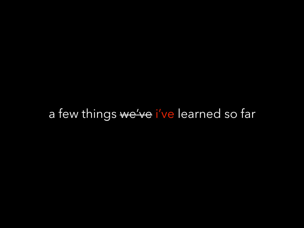 a few things we've i've learned so far