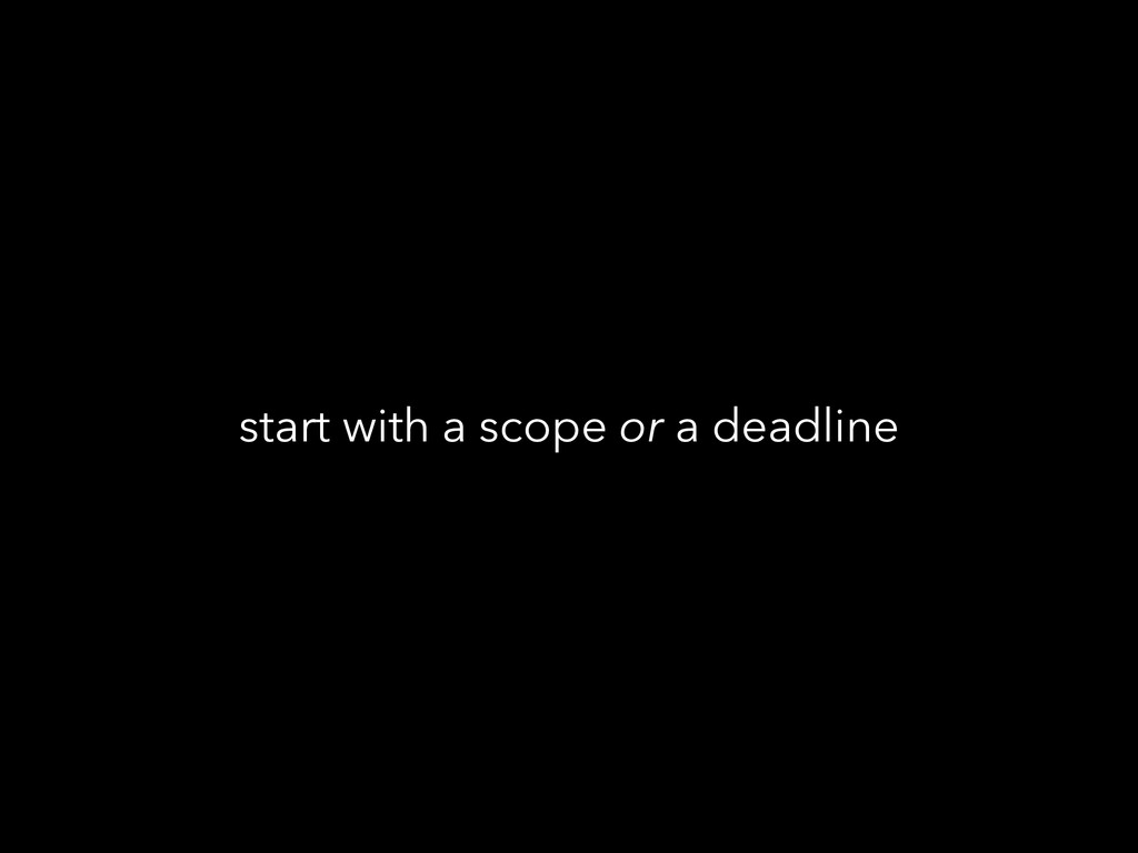 start with a scope or a deadline
