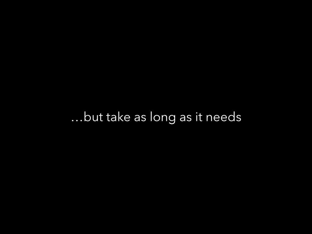 …but take as long as it needs