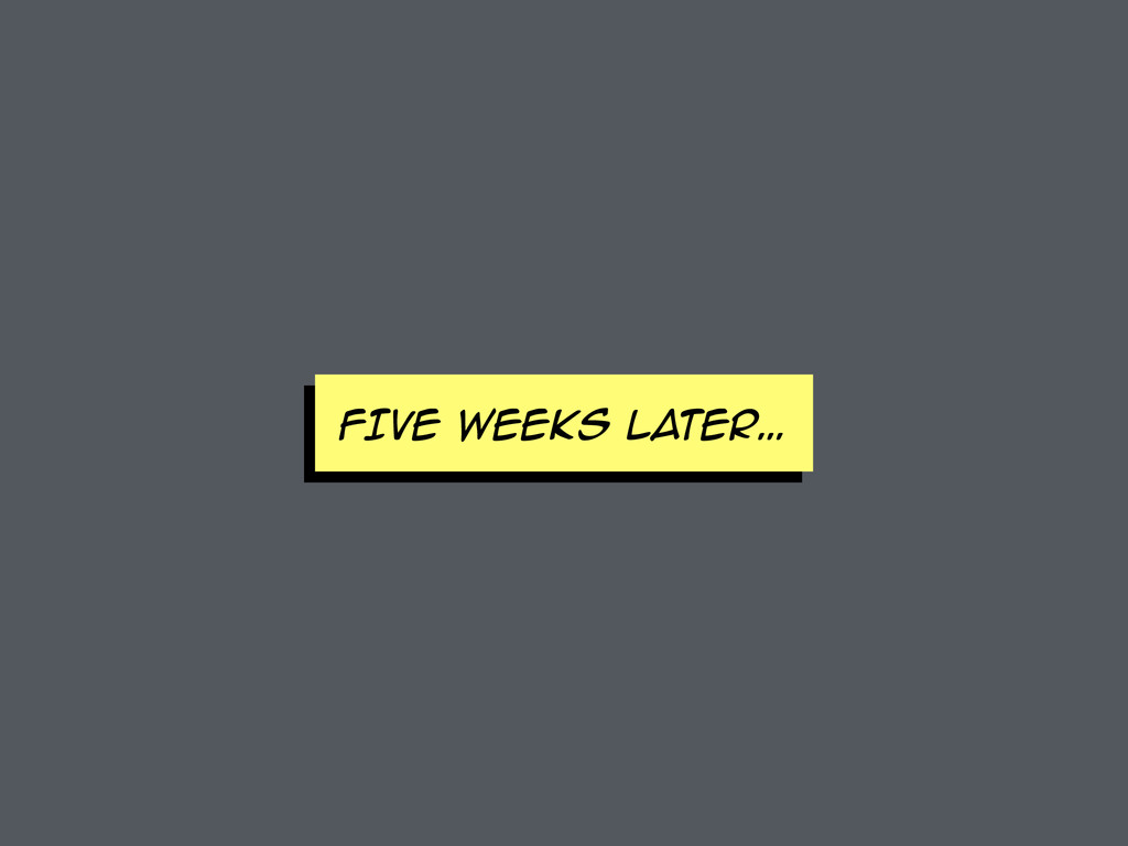 FIVE WEEKS later…