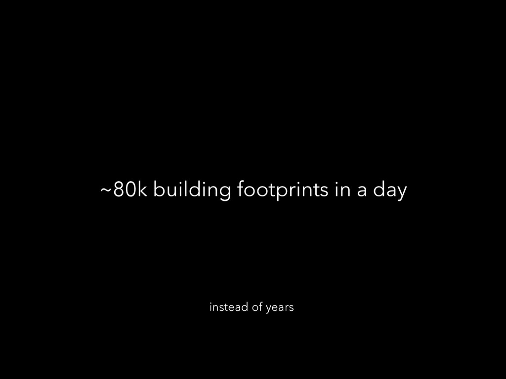 ~80k building footprints in a day instead of ye...