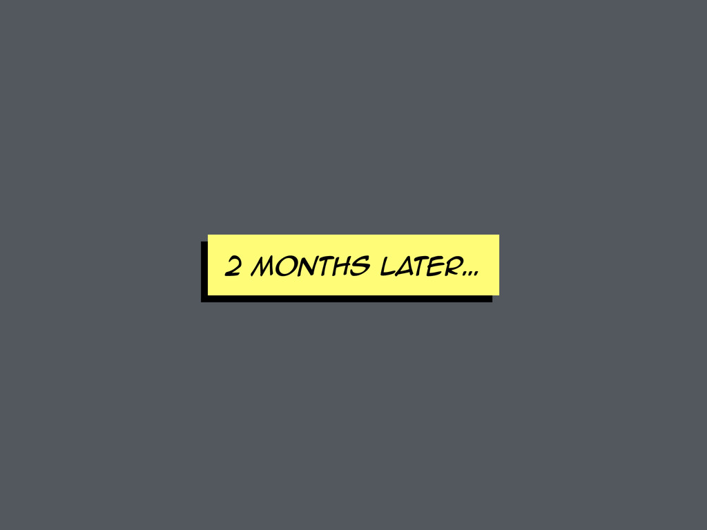 2 MONTHS later…