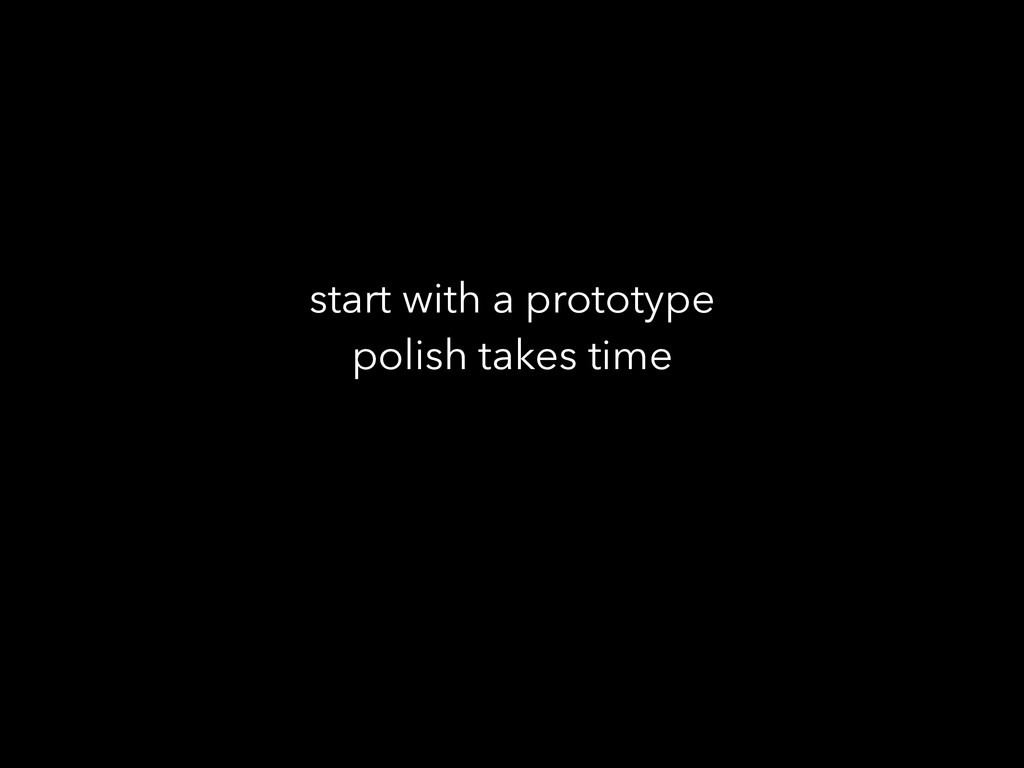 start with a prototype polish takes time