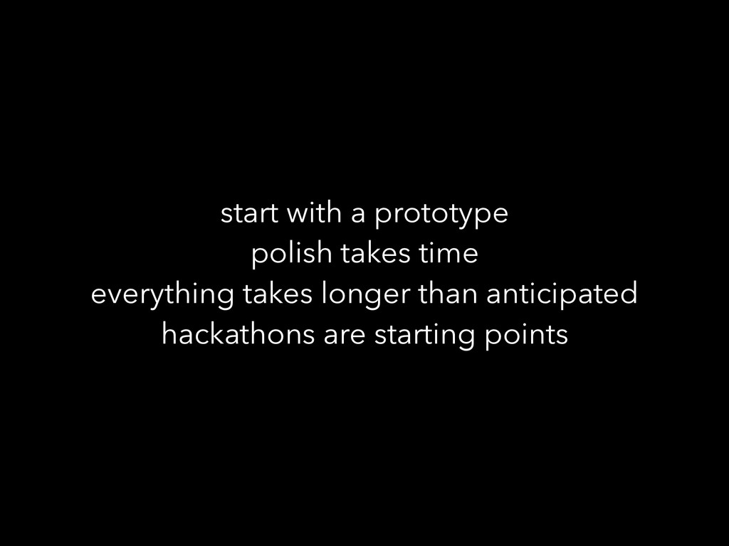 start with a prototype polish takes time everyt...