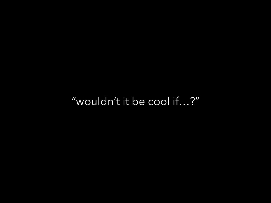 """wouldn't it be cool if…?"""
