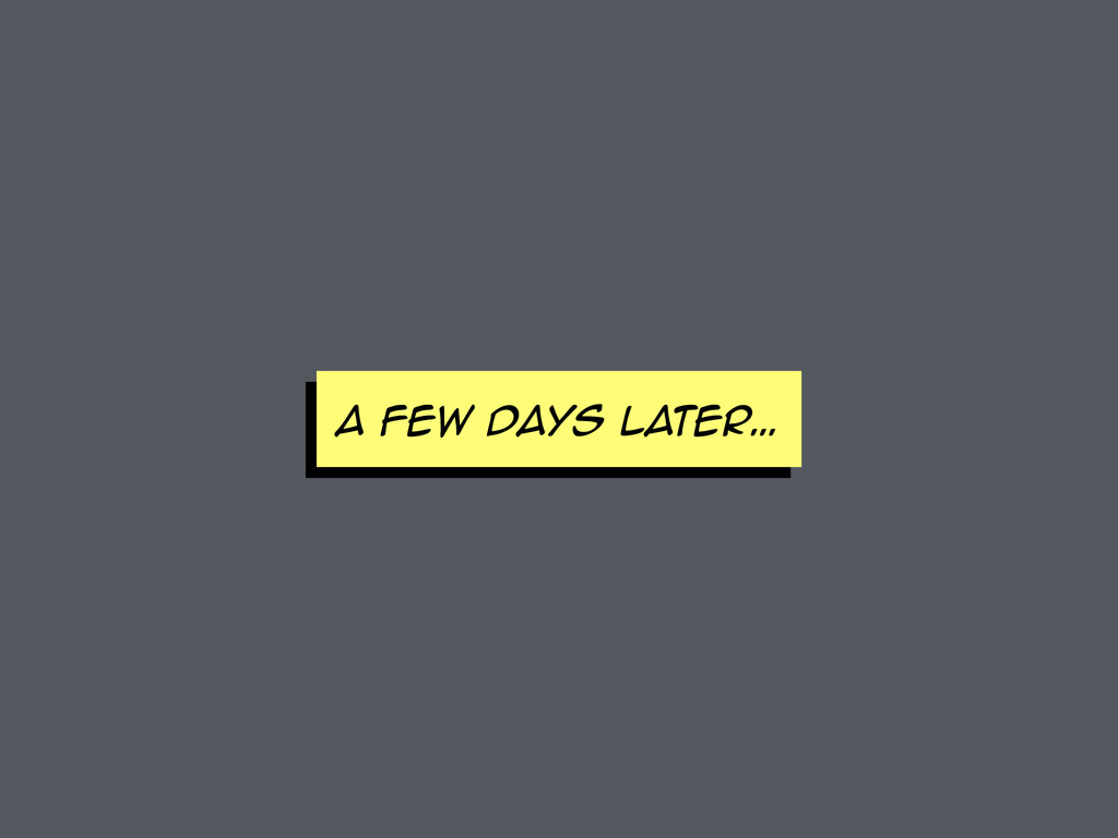 A FEW DAYS later…