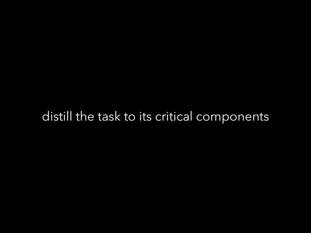 distill the task to its critical components
