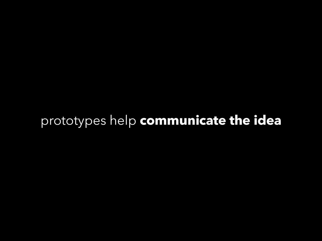 prototypes help communicate the idea