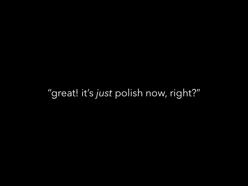 """great! it's just polish now, right?"""