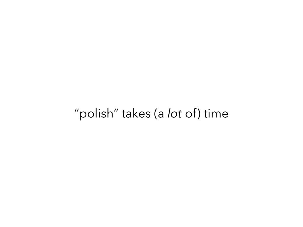 """polish"" takes (a lot of) time"