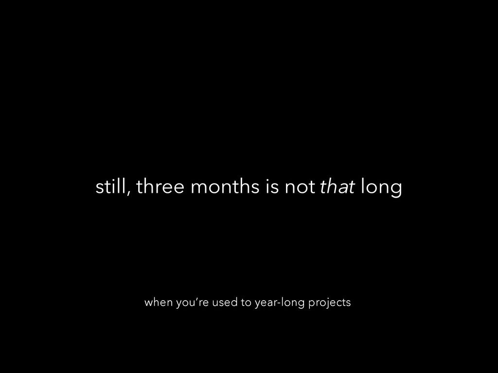 still, three months is not that long when you'r...