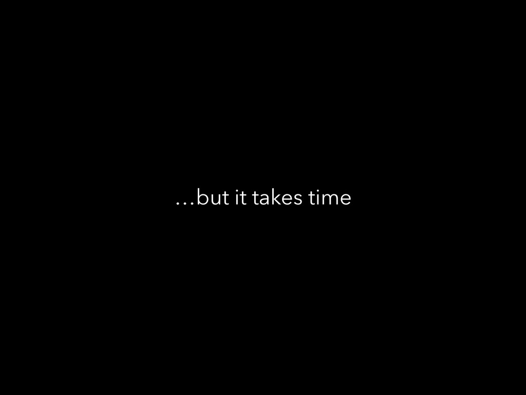 …but it takes time