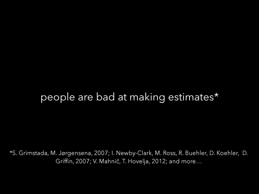 people are bad at making estimates* *S. Grimsta...
