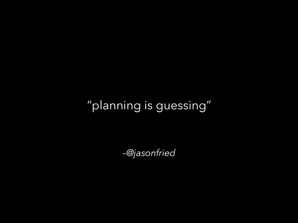 "–@jasonfried ""planning is guessing"""