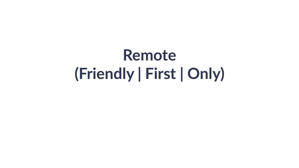 Remote (Friendly | First | Only)