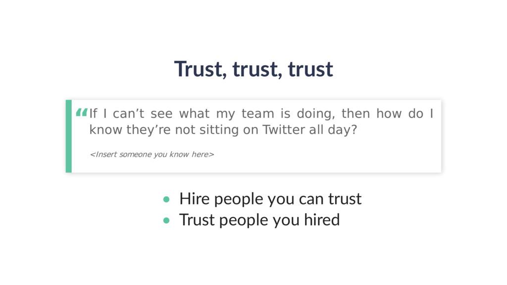 Trust, trust, trust • Hire people you can trust...