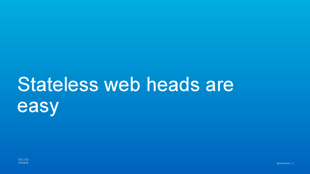 @wirehead - 2 Stateless web heads are easy
