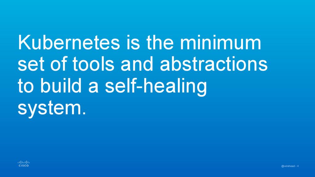 @wirehead - 4 Kubernetes is the minimum set of ...