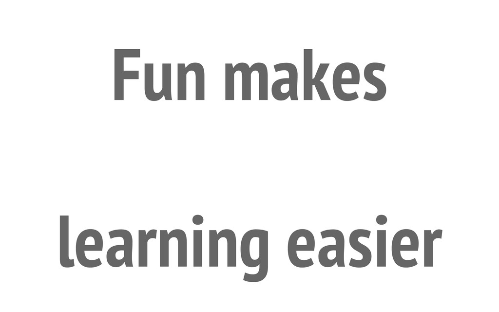 Fun makes learning easier