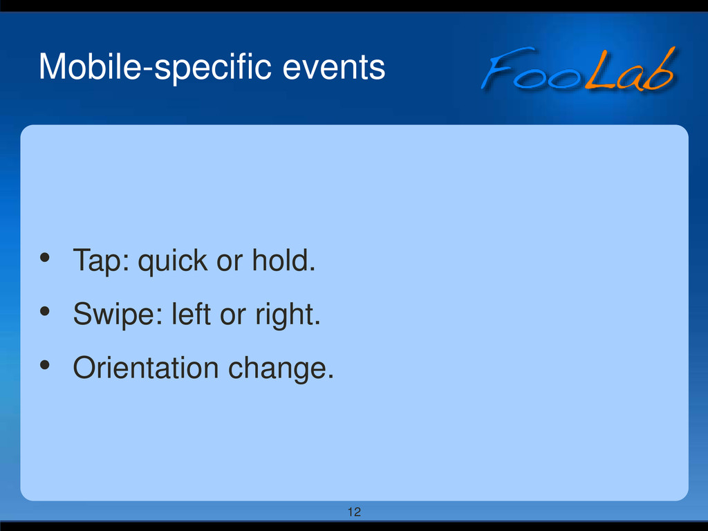 12 Mobile-specific events • Tap: quick or hold....