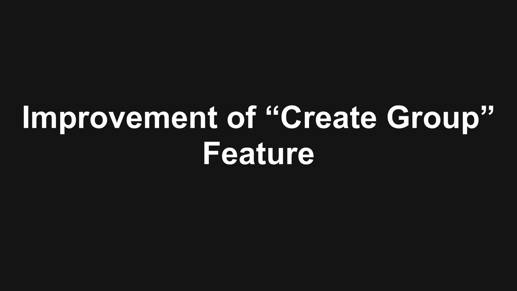 """Improvement of """"Create Group"""" Feature"""