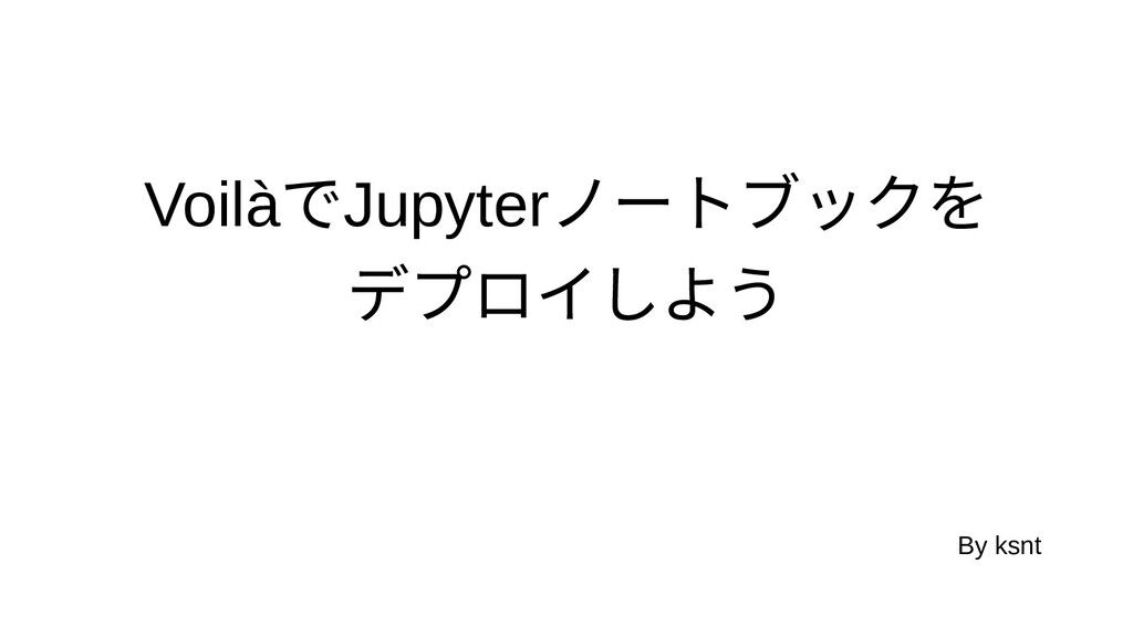 VoilàでJupyterノートブックをを デプロイしようしよう By ksnt