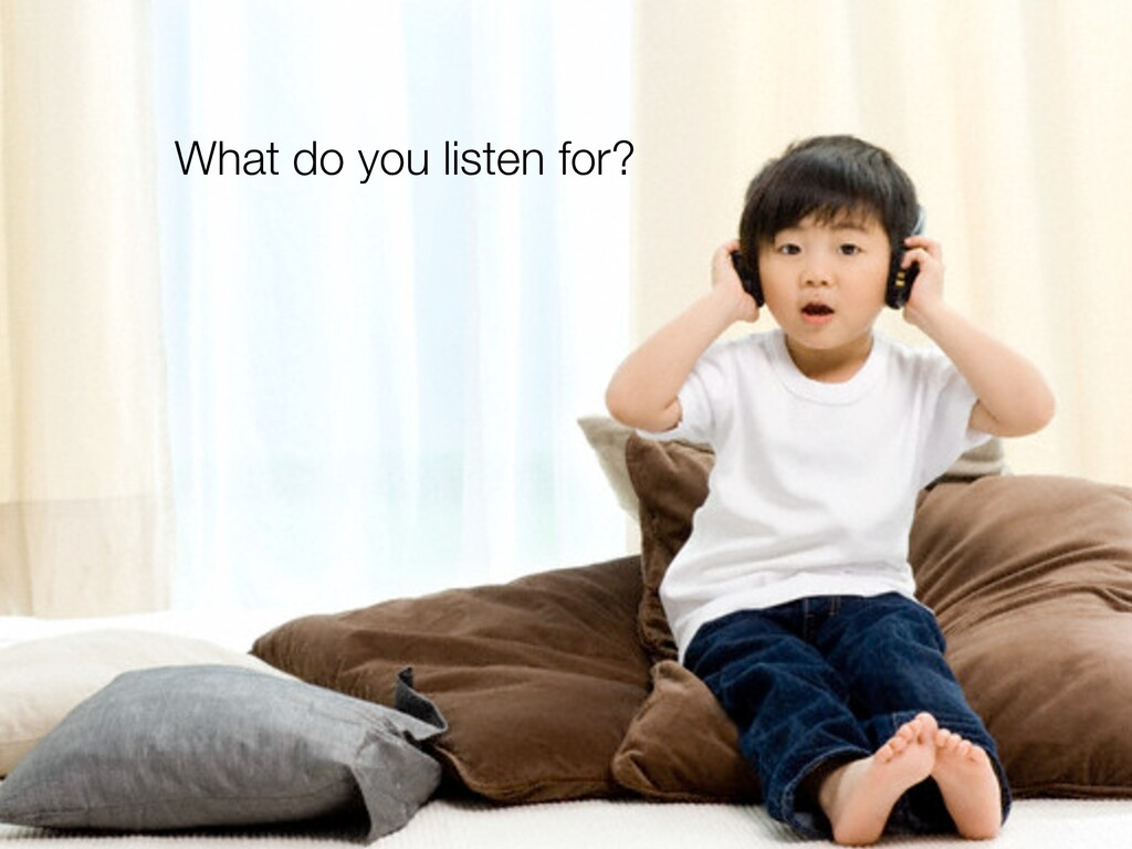What do you listen for?