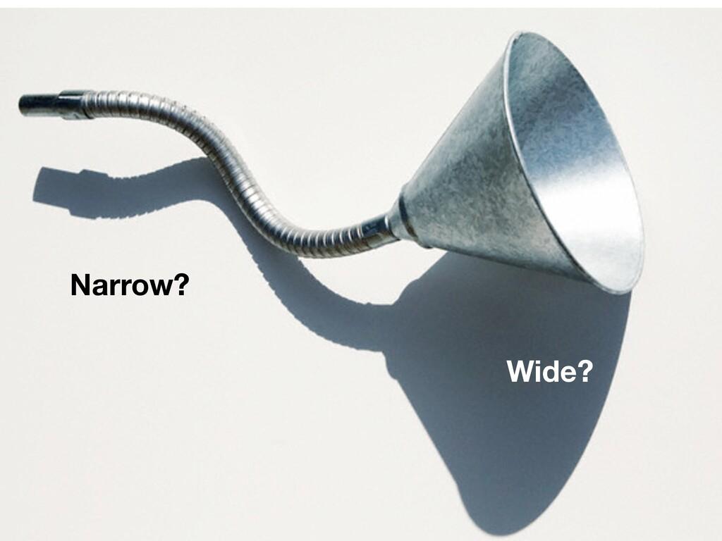 Narrow? Wide?