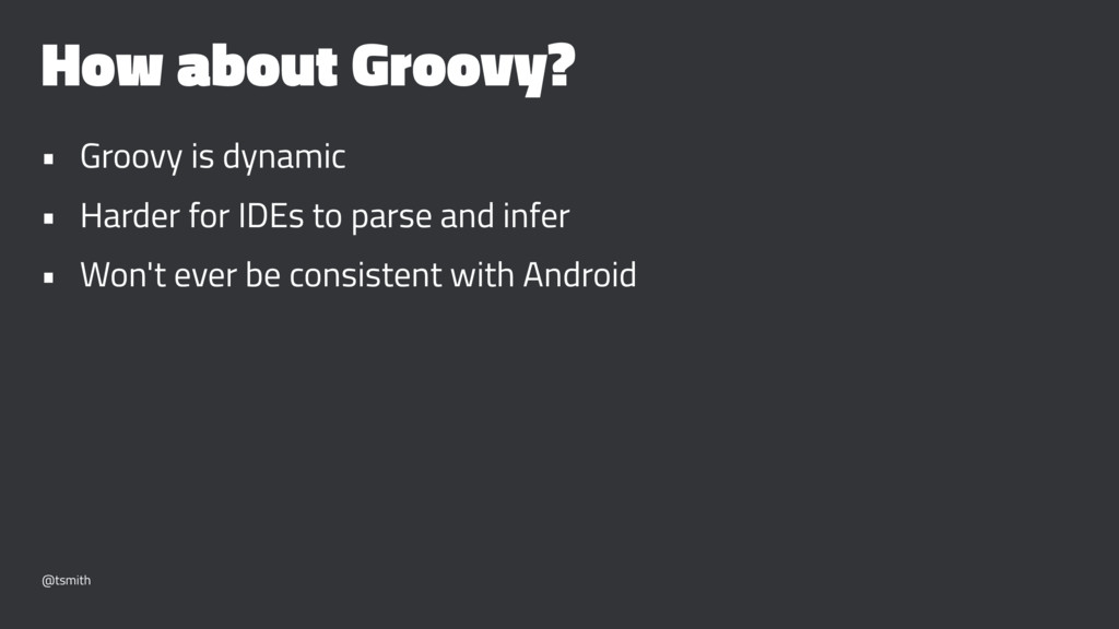 How about Groovy? • Groovy is dynamic • Harder ...