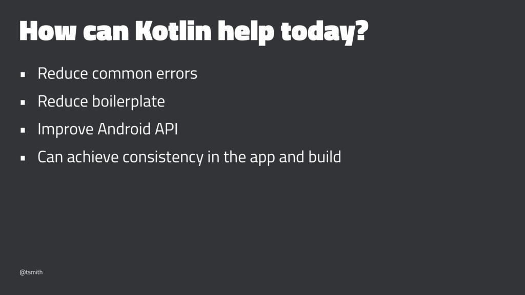 How can Kotlin help today? • Reduce common erro...